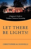 Let There Be Lights! A Beginner's Guide to Outdoor Christmas Decorating by Christopher M Donnells