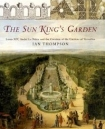 The Sun King's Garden: Louis XIV, Andre Le Notre and the Creation of the Gardens of Versailles by Ian Thompson